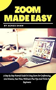 ZOOM MADE EASY: A Step By Step Pictorial Guide To Using Zoom For Conferencing, Live Streams, Face Time, Webinars Plus Tips And Tricks For Beginners