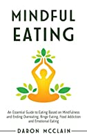 Mindful Eating: An Essential Guide to Eating Based on Mindfulness and Ending Overeating, Binge Eating, Food Addiction and Emotional Eating