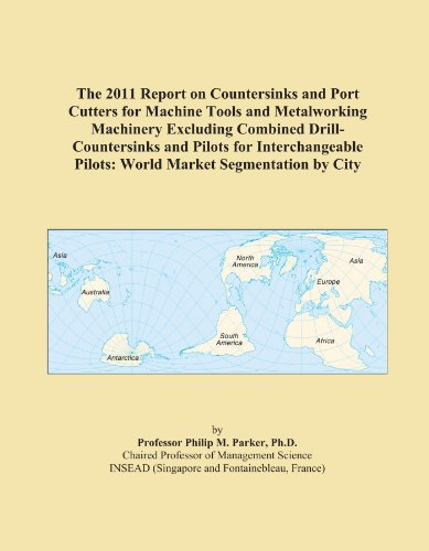 The 2011 Report on Countersinks and Port Cutters for Machine Tools and Metalworking Machinery Excluding Combined Drill-Countersinks and Pilots for ... Pilots: World Market Segmentation by City