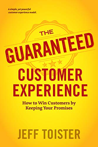 The Guaranteed Customer Experience: How To Win Customers By Keeping Your Promises