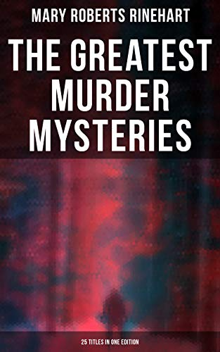 The Greatest Murder Mysteries of Mary Roberts Rinehart - 25 Titles in One Edition: The Circular Staircase, The Bat, Tish Carberry Series, The Breaking ... Amazing Interlude, K, with Autobiography