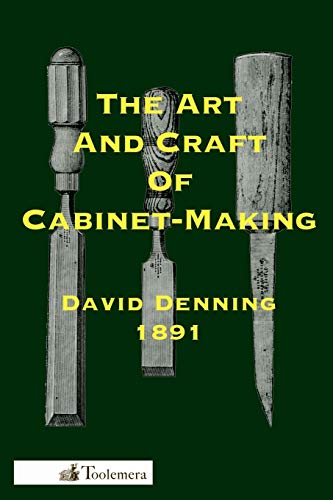 The Art and Craft of Cabinet-Making: A Practical Handbook To The Construction Of Cabinet Furniture; The Use Of Tools, Formation Of Joints, Hints On Designing And Setting Out Work, Veneering, Etc.