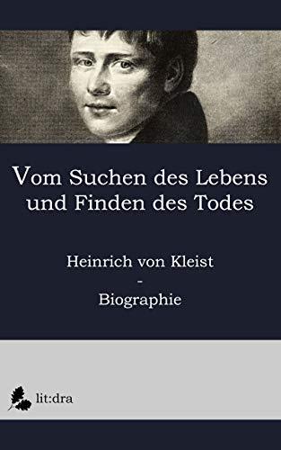 Vom Suchen des Lebens und Finden des Todes: Heinrich von Kleist - Biographie