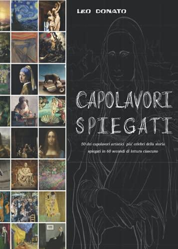 Capolavori Spiegati: 50 dei capolavori più famosi della storia dell'arte spiegati in 60 secondi di lettura ciascuno