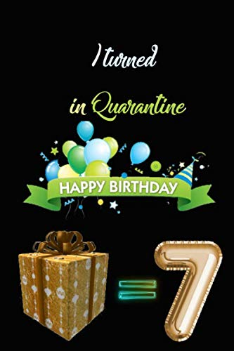 I TURNED 7 IN QUARANTINE: Funny Quarantine Birthday Gift for kids, Gift Best Wishes, Great alternative to a card , netbook- journal 6/9 - 120 pages