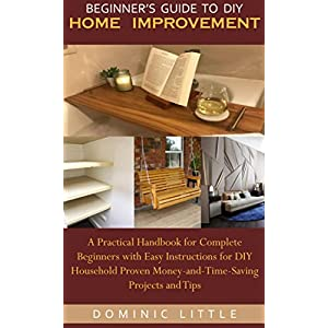 BEGINNER'S GUIDE TO DIY HOME IMPROVEMENT: A Practical Handbook for Complete Beginners with Easy Instructions for DIY Household Proven Money-and-Time-Saving Projects and Tips