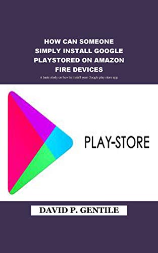 HOW CAN SOMEONE SIMPLY INSTALL GOOGLE PLAY STORED ON AMAZON FIRE DEVICES: A basic study on how to install your Google play store app (English Edition)