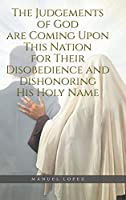 The Judgements of God are Coming Upon This Nation for Their Disobedience and Dishonoring His Holy Name