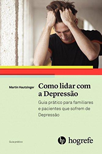 Como Lidar com a Depressão: Guia Prático Para Familiares e Pacientes que Sofrem de Depressão