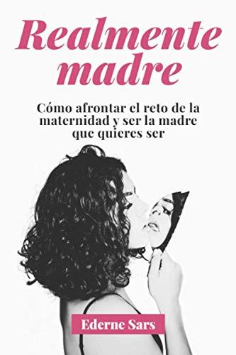 Realmente madre: Cómo afrontar el reto de la maternidad y ser la...