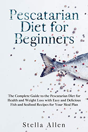 Pescatarian Diet For Beginners The Complete Guide To The Pescatarian Diet For Health And Weight Loss With Easy And Delicious Fish And Seafood Recipes For Your Meal Plan Kindle Edition By