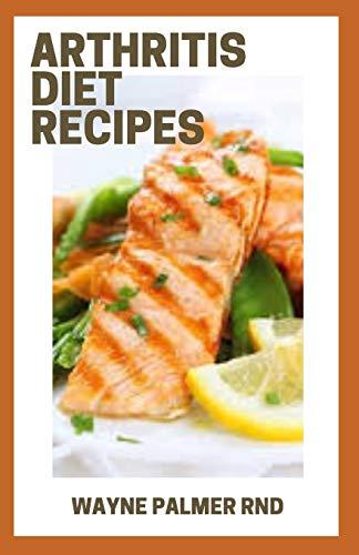 ARTHRITIS DIET RECIPES: The Efficient Diet Cookbook For Managing Arthritis Pain