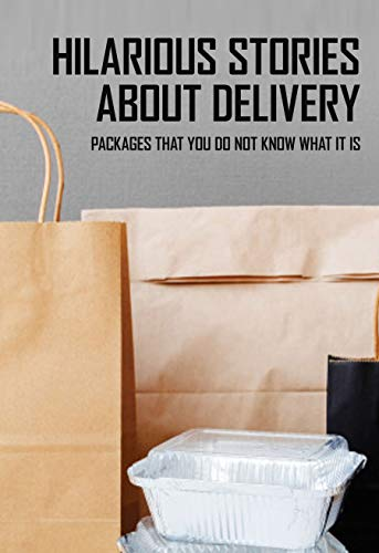 Hilarious Stories About Delivery: Packages That You Do Not Know What It Is: Package Delivery Gone Wrong (English Edition)