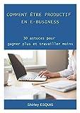 Comment Etre Productif en E-business: 30 Astuces Pour Gagner Plus et Travailler Moins (French Edition)