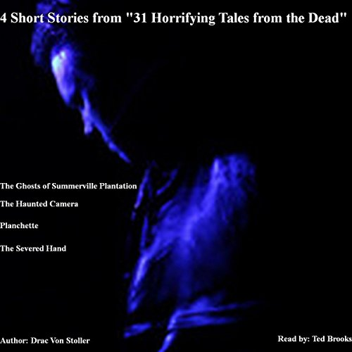 4 Short Stories from '31 Horrifying Tales from the Dead': The Haunted Camera, The Ghosts of Summerville Plantation, Planchette, The Severed Hand cover art
