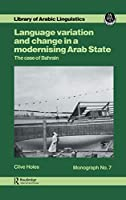 Language Variation And Change In A Modernising Arab State: The Case Of Bahrain (Library of Arabic Linguistics, Monograph 7)