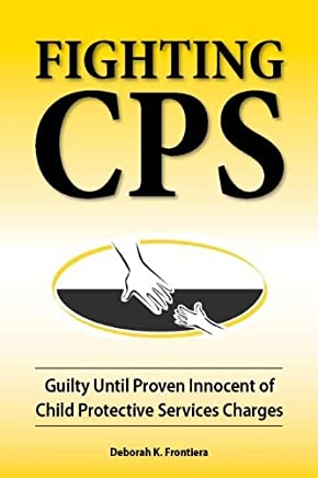 Fighting CPS: Guilty Until Proven Innocent of Child Protective Services Charges by Deborah K. Frontiera (2011-06-01)