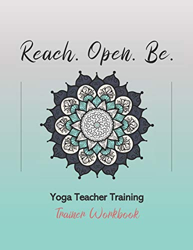 Reach. Open. Be.: Yoga Teacher Training Trainer Workbook