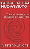 GUIDA LA TUA NUOVA AUTO: Tutte le strategie per acquistarla in sicurezza (Italian Edition)