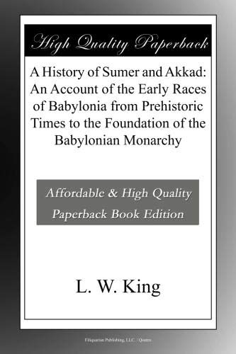 A History of Sumer and Akkad: An Account of the Early Races of Babylonia from Prehistoric Times to the Foundation of the Babylonian Monarchy