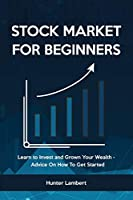Stock Market for Beginners: Learn to Invest and Grown Your Wealth - Advice On How To Get Started