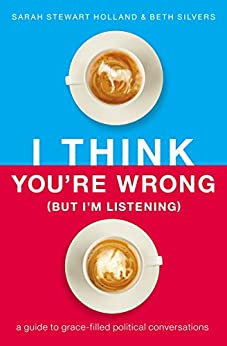 I Think You're Wrong (But I'm Listening): A Guide to Grace-Filled Political Conversations by [Sarah Stewart Holland, Beth A. Silvers]