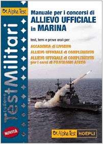 Manuale per i concorsi di allievo ufficiale in marina. Test, temi e prove orali per Accademia di Livorno, allievo ufficiale di complemento...
