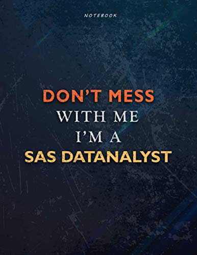 Lined Notebook Journal Don't Mess With Me I Am A Sas DatAnalyst Job Title Working Cover: Teacher, Passion, Financial, 8.5 x 11 inch, A4, 21.59 x 27.94 ... 110 Pages, Management, Book, Task Manager