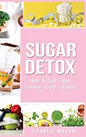 Sugar Detox: Guide to End Sugar Cravings: Sugar Detox Sugar Detox Plan 21 Day Sugar Detox Sugar Detox Daily Guide Sugar Detox Book The Sugar Detox