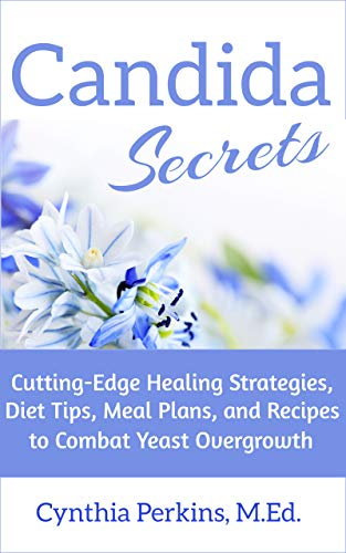 Candida Secrets: Cutting-Edge Healing Strategies, Diet Tips, Meal Plans, and Recipes to Combat Yeast Overgrowth (English Edition)