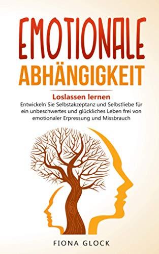 EMOTIONALE ABHÄNGIGKEIT: Loslassen lernen - Entwickeln Sie Selbstakzeptanz und Selbstliebe für ein unbeschwertes und glückliches Leben frei von emotionaler Erpressung und Missbrauch