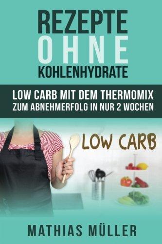 Rezepte ohne Kohlenhydrate - 100 Low Carb Rezepte mit dem Thermomix zum Abnehmerfolg in nur 2 Wochen (Gesund Abnehmen, Rezepte ohne Kohlenhydrate, ... gesunde Ernährung, Diät, Low Carb, Band 3)