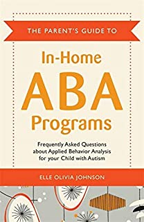 The Parent's Guide to In-Home ABA Programs: Frequently Asked Questions About Applied Behavior Analysis for Your Child with...
