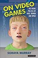 On Video Games: The Visual Politics of Race, Gender and Space (International Library of Visual Culture)