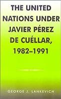 United Nations Under Javier Perez De Cuellar, 1982-1991 (U.N. History Series, 5)