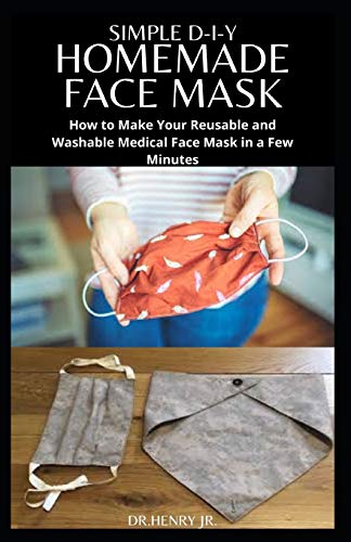 SIMPLE D-I-Y HOMEMADE FACE MASK: Step by Step Guide To Making Your Own Face Mask For Maximum Protection :Includes Different Face Mask Pattern to Sew