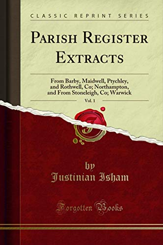 Parish Register Extracts, Vol. 1: From Barby, Maidwell, Ptychley, and Rothwell, Co;...