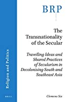 The Transnationality of the Secular: Travelling Ideas and Shared Practices of Secularism in Decolonising South and Southeast Asia (Religion and Politics)
