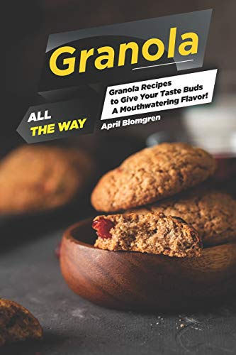 Granola All the Way: Granola Recipes to Give Your Taste Buds...