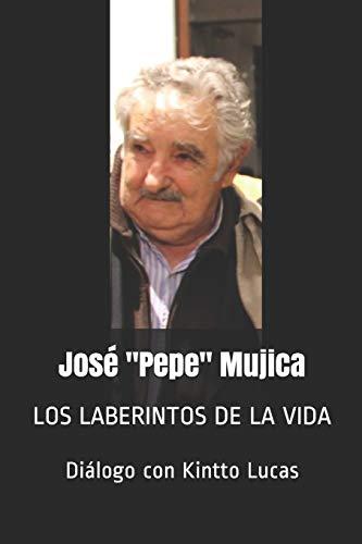 """José """"Pepe"""" Mujica: LOS LABERINTOS DE LA VIDA"""