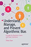 Understand, Manage, and Prevent Algorithmic Bias: A Guide for Business Users and Data Scientists - Tobias Baer