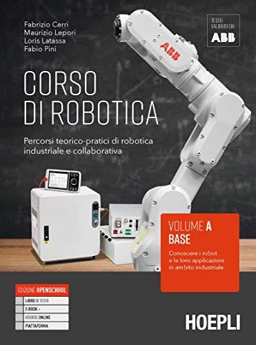 Corso di robotica. Percorsi teorico-pratici di robotica industriale e collaborativa. Vol. A. Base: Conoscere i robot e le loro applicazioni in ambito industriale. Per le Scuole superiori