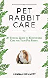 Pet Rabbit Care: An Ethical Guide to Confidently Care for Your Pet Rabbit