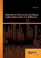 Wahnsinn als Thema in der Erzaehlprosa Ludwig Tiecks und E. T. A. Hoffmanns