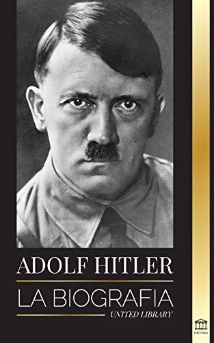 Adolf Hitler: La biografa - La vida y la muerte, la Alemania nazi y el auge y la cada del Tercer Reich (Historia)