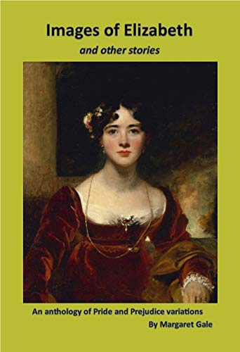 Images of Elizabeth and other stories: An anthology of Pride and Prejudice variations by [Margaret Gale]
