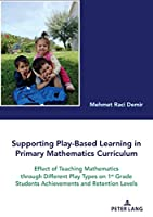 Supporting Play-Based Learning in Primary Mathematics Curriculum: Effect of Teaching Mathematics Through Different Play Types on 1st Grade Students Achievements and Retention Levels