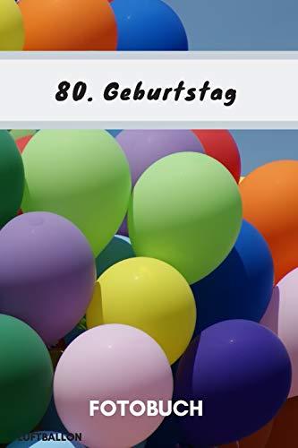Fotobuch 80. Geburtstag Luftballon: Dieses Fotobuch ist das ideale Geschenk für die schönsten Erinnerungen einer perfekten Geburtstagsfeier. (German Edition)