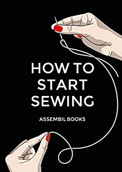How To Start Sewing: The How and Why of Sewing for Fashion Design: Sewing Techniques with Matching Patterns by [Assembil Books]