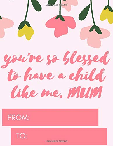 You're So Blessed To Have A Child Like Me, MUM-A Gratitude Journal Gift For Mother's Day and Other Occasions: Happy MOTHER'S Day Jotter Present (Special Occasions Notebooks, Band 1)